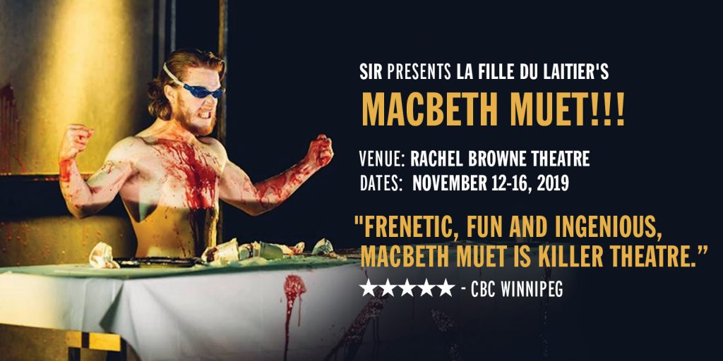 "SIR presents La Fille du Laitier's  Macbeth Muet!!! Venue: Rachel Browne Theatre Dates: November 12-16, 2019 ""Frenetic, fun and ingenious,  Macbeth Muet is killer theatre."" Five Stars - CBC Winnipeg"